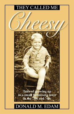 They Called Me Cheesy: Tales of Growing Up in a Small Minnesota Town in the '30s and 40s - Edam, Donald M.