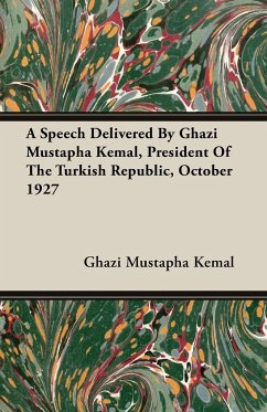 A Speech Delivered By Ghazi Mustapha Kemal, President Of The Turkish Republic, October 1927 - Kemal, Ghazi Mustapha