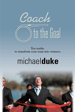 Coach to the Goal: 10 Truths to Transform Your Team Into Winners - Duke, Michael