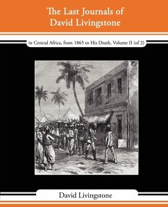 The Last Journals of David Livingstone - In Central Africa, from 1865 to His Death, Volume II (of 2), 1869-1873 Continued by a Narrative of His Last M - Livingstone, David