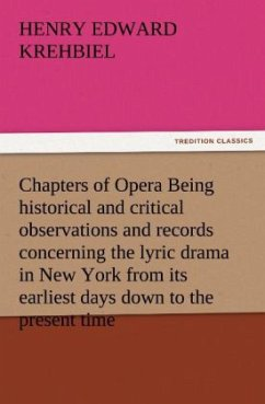 Chapters of Opera Being historical and critical observations and records concerning the lyric drama in New York from its earliest days down to the present time - Krehbiel, Henry Edward