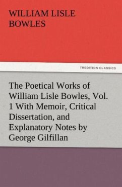 The Poetical Works of William Lisle Bowles, Vol. 1 With Memoir, Critical Dissertation, and Explanatory Notes by George G - Bowles, William Lisle
