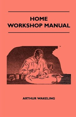 Home Workshop Manual - How To Make Furniture, Ship And Airplane Models, Radio Sets, Toys, Novelties, House And Garden Conveniences, Sporting Equipment, Woodworking Methods, Use And Care Of Tools, Wood Turning And Art Metal Work, Painting And Decorating - Wakeling, Arthur