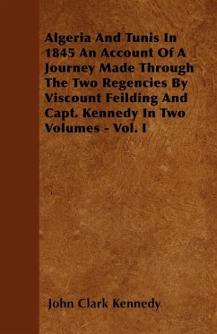 Algeria And Tunis In 1845 An Account Of A Journey Made Through The Two Regencies By Viscount Feilding And Capt. Kennedy In Two Volumes - Vol. I - Kennedy, John Clark
