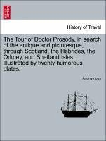 The Tour of Doctor Prosody, in search of the antique and picturesque, through Scotland, the Hebrides, the Orkney, and Shetland Isles. Illustrated by twenty humorous plates. - Anonymous