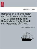 Remarks on a Tour to North and South Wales, in the year 1797 ... With plates from Rowlandson, Pugh, Howett, etc. Aquatinted by T. Hill. - Wigstead, Henry Hill, John