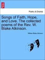 Songs of Faith, Hope, and Love. The collected poems of the Rev. W. Blake Atkinson. - Atkinson, William Blake