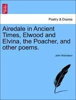 Airedale in Ancient Times, Elwood and Elvina, the Poacher, and other poems. second edition - Nicholson, John