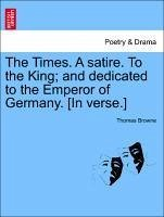 The Times. A satire. To the King and dedicated to the Emperor of Germany. [In verse.] - Browne, Thomas