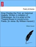 King Charles the First: an historical tragedy. Written in imitation of Shakespear. As it is acted at the Theatre-Royal in Lincoln's-Inn-Fields. [In verse. By William Havard.] - Havard, William