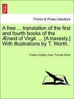 A free ... translation of the first and fourth books of the Æneid of Virgil. ... [A travesty.] With illustrations by T. Worth. - Virgilius maro, Publius Worth, Thomas