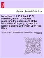 Narratives of J. Pritchard, P. C. Pambrun, and F. D. Heurter, respecting the aggressions of the North-West Company, against the Earl of Selkirk's Settlement upon Red River. - Pritchard, John Heurter, Frederick Damien Pambrun, Pierre Chrysologue
