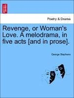 Revenge, or Woman's Love. A melodrama, in five acts [and in prose]. - Stephens, George
