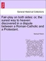 Fair-play on both sides: or, the surest way to heaven: discovered in a dispute between a Roman-Catholic and a Protestant. - Hieron, Samuel