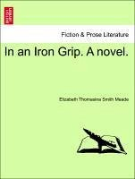In an Iron Grip. A novel. Vol. I. - Meade, Elizabeth Thomasina Smith