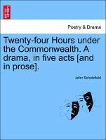 Twenty-four Hours under the Commonwealth. A drama, in five acts [and in prose]. - Scholefield, John