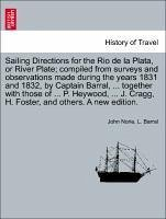 Sailing Directions for the Rio de la Plata, or River Plate compiled from surveys and observations made during the years 1831 and 1832, by Captain Barral, ... together with those of ... P. Heywood, ... J. Cragg, H. Foster, and others. A new edition. - Norie, John Barral, L.