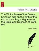 The White Rose of the Crown, being an ode on the birth of the son of their Royal Highnesses the Duke and Duchess of York, etc. - Mackay, George