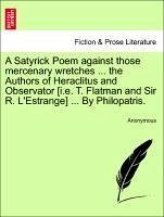 A Satyrick Poem against those mercenary wretches ... the Authors of Heraclitus and Observator [i.e. T. Flatman and Sir R. L'Estrange] ... By Philopatris. - Anonymous