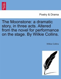 The Moonstone: a dramatic story, in three acts. Altered from the novel for performance on the stage. By Wilkie Collins. - Collins, Wilkie