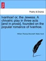 Ivanhoe! or, the Jewess. A chivalric play in three acts [and in prose], founded on the popular romance of Ivanhoe. - Moncrieff, William Thomas Scott, Walter