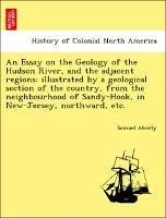 An Essay on the Geology of the Hudson River, and the adjacent regions: illustrated by a geological section of the country, from the neighbourhood of Sandy-Hook, in New-Jersey, northward, etc. - Akerly, Samuel