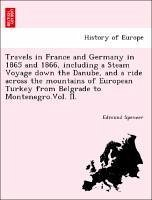 Travels in France and Germany in 1865 and 1866, including a Steam Voyage down the Danube, and a ride across the mountains of European Turkey from Belgrade to Montenegro.Vol. II. - Spencer, Edmund