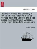 Travels in France and Germany in 1865 and 1866, including a Steam Voyage down the Danube, and a ride across the mountains of European Turkey from Belgrade to Montenegro. Vol. I. - Spencer, Edmund