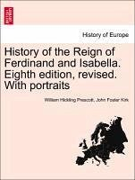 History of the Reign of Ferdinand and Isabella. Eighth edition, revised. With portraits. Vol. III - Prescott, William Hickling Kirk, John Foster