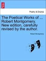 The Poetical Works of ... Robert Montgomery. New edition, carefully revised by the author. - Montgomery, Robert