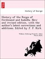 History of the Reign of Ferdinand and Isabella. New and revised edition, with the author's latest corrections and additions. Edited by J. F. Kirk - Prescott, William Hickling Kirk, John Foster