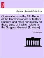 Observations on the fifth Report of the Commissioners of Military Enquiry and more particularly on those parts of it which relate to the Surgeon General [T. Keate]. - Keate, Thomas