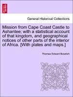 Mission from Cape Coast Castle to Ashantee with a statistical account of that kingdom, and geographical notices of other parts of the interior of Africa. [With plates and maps.] - Bowdich, Thomas Edward