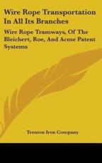 Wire Rope Transportation in All Its Branches: Wire Rope Tramways, of the Bleichert, Roe, and Acme Patent Systems - Trenton Iron Company, Iron Company