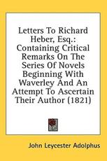 Letters to Richard Heber, Esq.: Containing Critical Remarks on the Series of Novels Beginning with Waverley and an Attempt to As - Adolphus, John Leycester