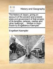 The History of Japan, Giving an Account of the Ancient and Present State and Government of That Empire; Of Its Temples, Palaces, Castles and Other Buildings; ... Written in High-Dutch by Engelbertus Kaempfer Volume 1 of 2 - Engelbert Kaempfer
