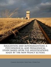 Suggestion and Autosuggestion; A Psychological and Pedagogical Study Based Upon the Investigations Made by the New Nancy School - Charles Baudouin, Eden Paul, Cedar Paul