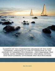 Elements of the Comparative Grammar of the Indo-Germanic Languages. a Concise Exposition of the History of Sanskrit, Old Iranian ... Old Armenian, Old Greek, Latin, Umbrian-Samnitic, Old Irish, Gothic, Old High German, Lithuanian and Old Bulgarian - Karl Brugmann