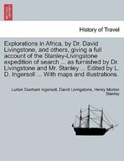 Explorations in Africa, by Dr. David Livingstone, and Others, Giving a Full Account of the Stanley-Livingstone Expedition of Search ... as Furnished by Dr. Livingstone and Mr. Stanley ... Edited by L. D. Ingersoll ... with Maps and Illustrations. - Lurton Dunham Ingersoll, Independent Consultant and Visiting Professor at the Center for Molecular Design David Livingstone, Henry Morton Stanley