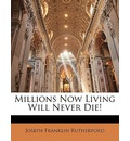 Millions Now Living Will Never Die! - Joseph Franklin Rutherford