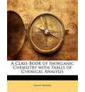 A Class-Book of Inorganic Chemistry with Tables of Chemical Analysis - David Morris