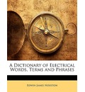 A Dictionary of Electrical Words, Terms and Phrases - Edwin James Houston