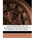 Annual Reports of the Bureau of Health of the City of Denver for the Years ... - (Colo ) Bureau of Health Denver (Colo ) Bureau of Health