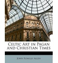 Celtic Art in Pagan and Christian Times - John Romilly Allen
