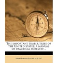 The Important Timber Trees of the United States; A Manual of Practical Forestry .. - Simon Bolivar Elliott