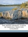 The Basket Woman, a Book of Fanciful Tales for Children - Mary Austin