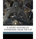 A Short History of Sherborne from 705 A.D - Wb Wildman