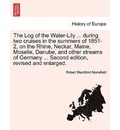The Log of the Water-Lily ... During Two Cruises in the Summers of 1851-2, on the Rhine, Neckar, Maine, Moselle, Danube, and Other Streams of Germany ... Second Edition, Revised and Enlarged. - Robert Blachford Mansfield