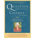 Question Your Thinking, Change the World - Byron Katie