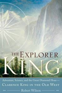The Explorer King: Adventure, Science, And The Great Diamond Hoax--Clarence King In The Old West - Robert WilsonRobert Wilson